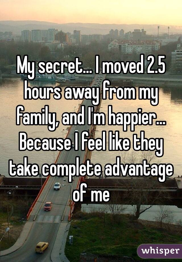 My secret... I moved 2.5 hours away from my family, and I'm happier... Because I feel like they take complete advantage of me
