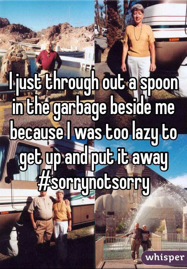 I just through out a spoon in the garbage beside me because I was too lazy to get up and put it away #sorrynotsorry