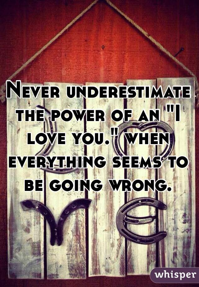"""Never underestimate the power of an """"I love you."""" when everything seems to be going wrong."""