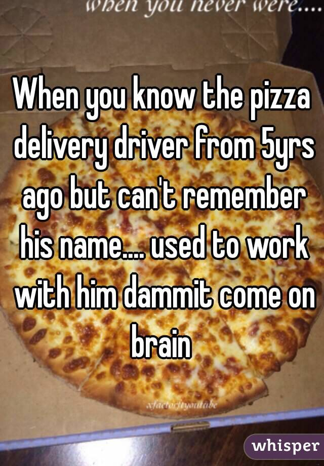 When you know the pizza delivery driver from 5yrs ago but can't remember his name.... used to work with him dammit come on brain