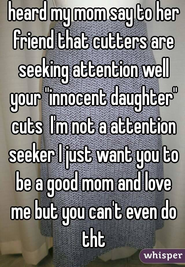 "heard my mom say to her friend that cutters are seeking attention well your ""innocent daughter"" cuts  I'm not a attention seeker I just want you to be a good mom and love me but you can't even do tht"