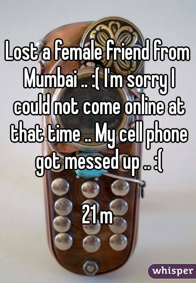 Lost a female friend from Mumbai .. :( I'm sorry I could not come online at that time .. My cell phone got messed up .. :(  21 m