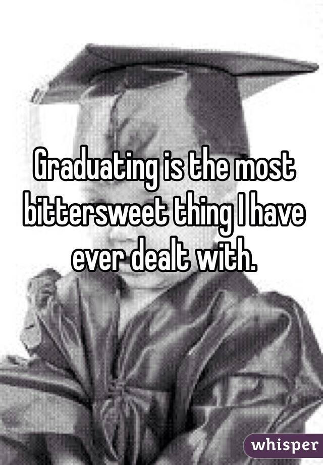 Graduating is the most bittersweet thing I have ever dealt with.
