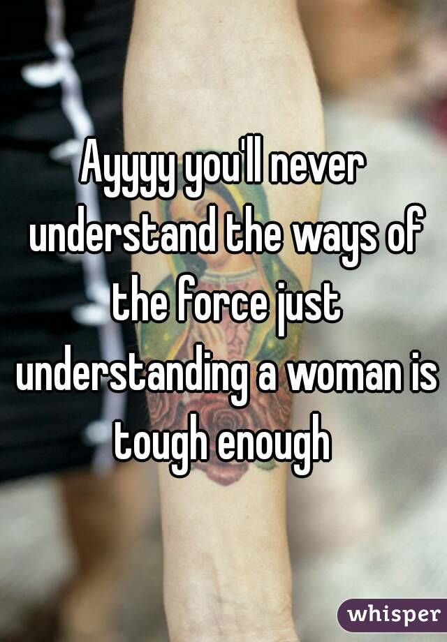 Ayyyy you'll never understand the ways of the force just understanding a woman is tough enough
