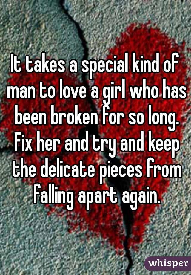 It takes a special kind of man to love a girl who has been broken for so long. Fix her and try and keep the delicate pieces from falling apart again.