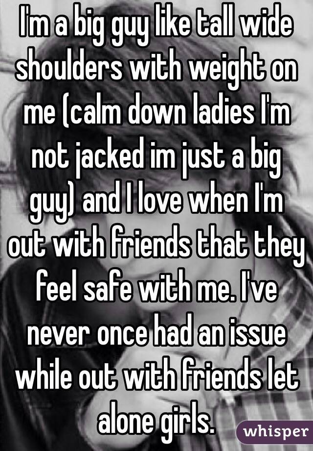 I'm a big guy like tall wide shoulders with weight on me (calm down ladies I'm not jacked im just a big guy) and I love when I'm out with friends that they feel safe with me. I've never once had an issue while out with friends let alone girls.