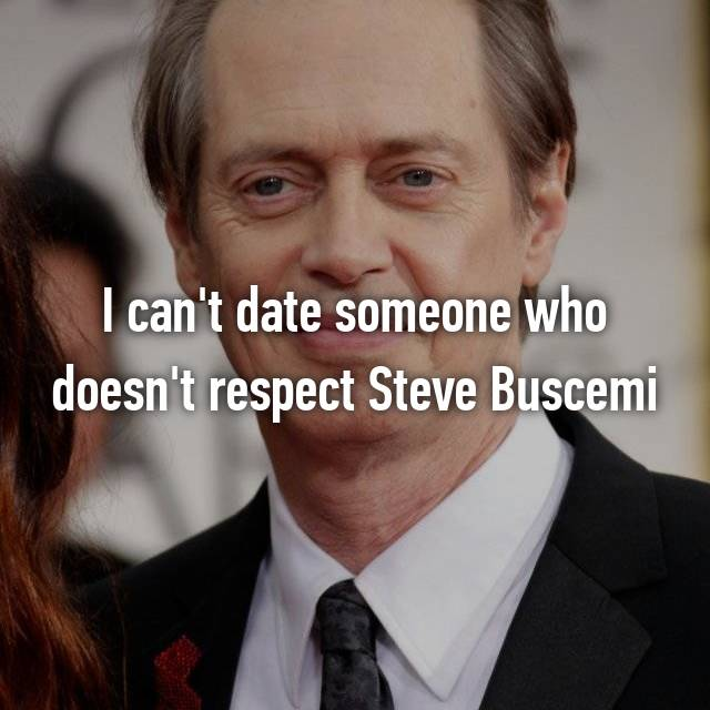I can't date someone who doesn't respect Steve Buscemi