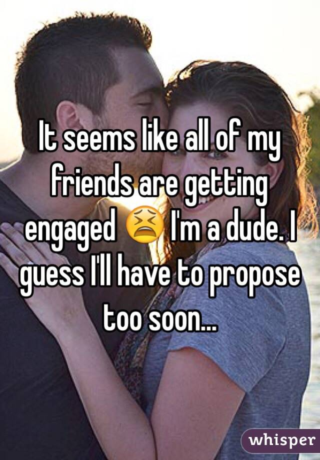 It seems like all of my friends are getting engaged 😫 I'm a dude. I guess I'll have to propose too soon...