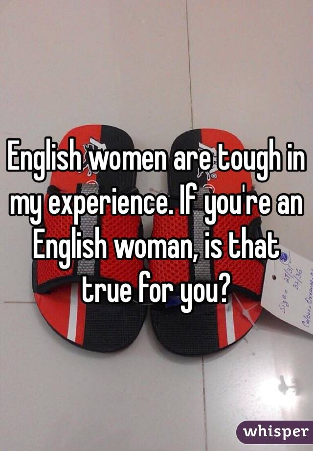 English women are tough in my experience. If you're an English woman, is that true for you?