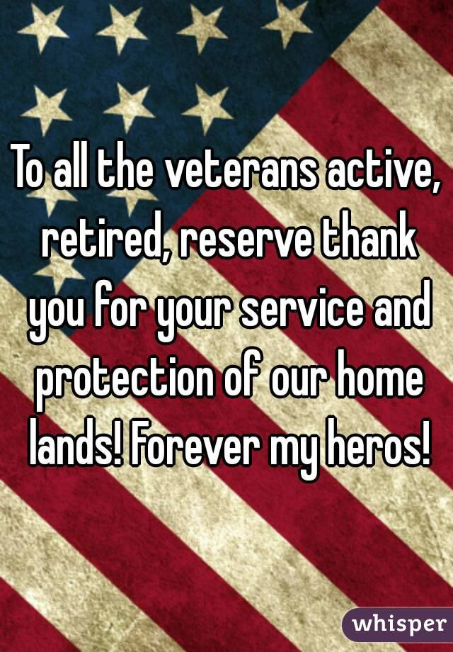 To all the veterans active, retired, reserve thank you for your service and protection of our ...