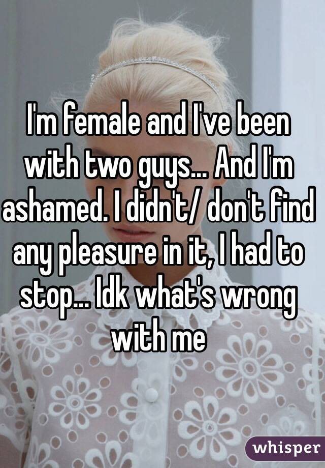 I'm female and I've been with two guys... And I'm ashamed. I didn't/ don't find any pleasure in it, I had to stop... Idk what's wrong with me
