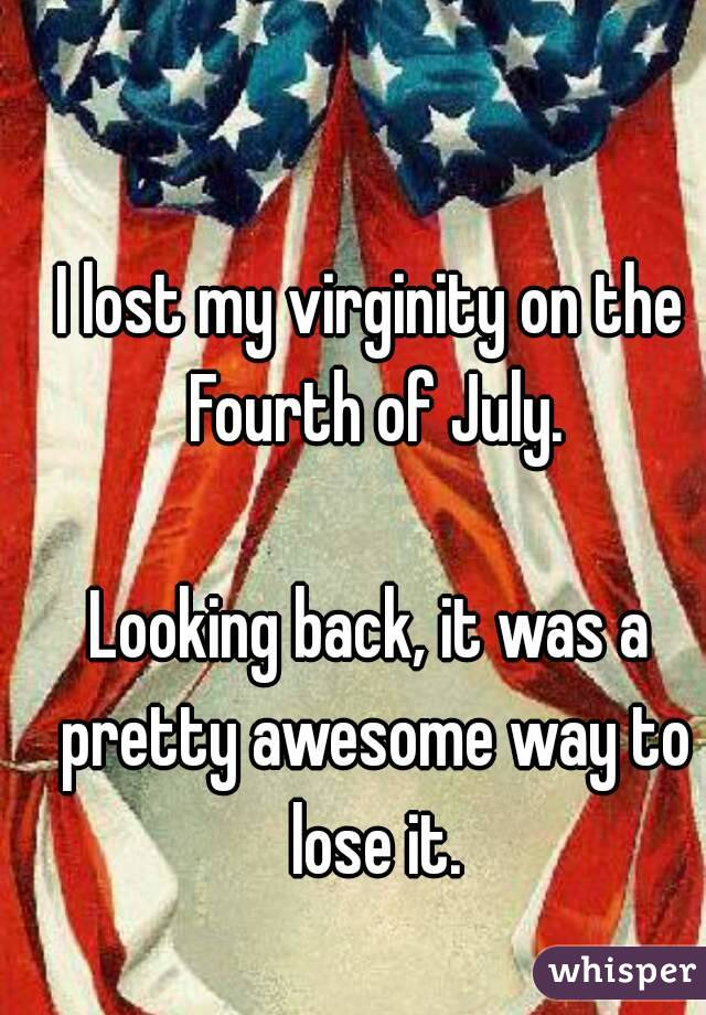 I lost my virginity on the Fourth of July.  Looking back, it was a pretty awesome way to lose it.