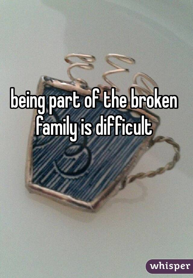 being part of the broken family is difficult