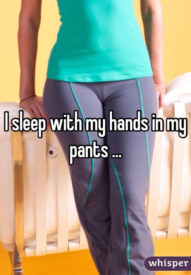 I sleep with my hands in my pants …
