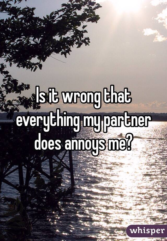 Is it wrong that everything my partner does annoys me?
