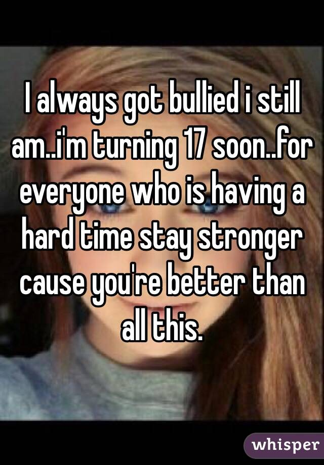 I always got bullied i still am..i'm turning 17 soon..for everyone who is having a hard time stay stronger cause you're better than all this.