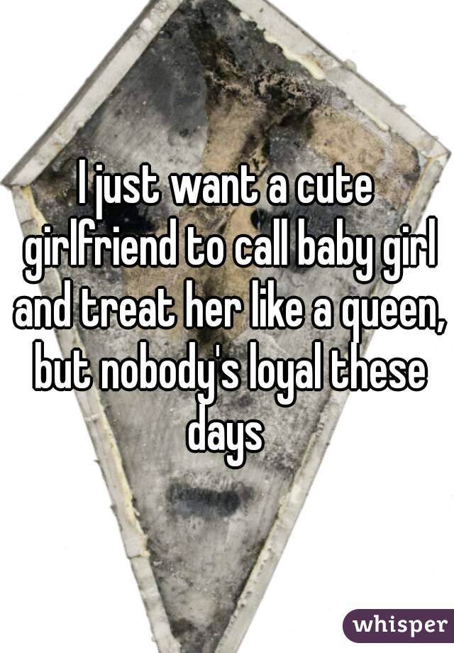 I just want a cute girlfriend to call baby girl and treat her like a queen, but nobody's loyal these days