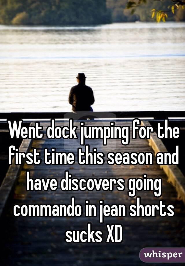 Went dock jumping for the first time this season and have discovers going commando in jean shorts sucks XD