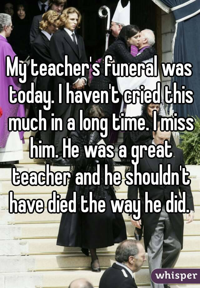 My teacher's funeral was today. I haven't cried this much in a long time. I miss him. He was a great teacher and he shouldn't have died the way he did.