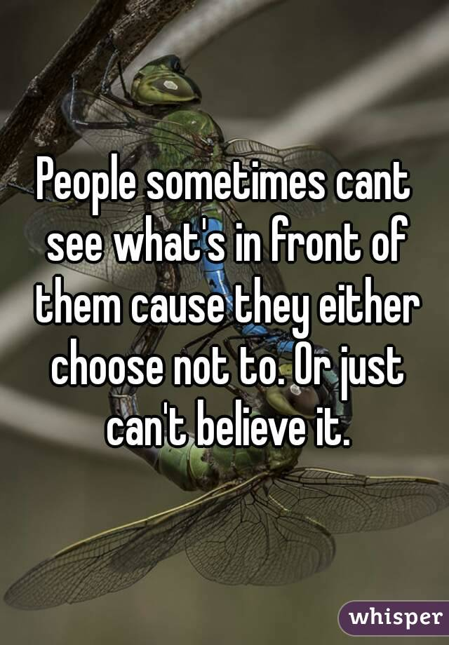People sometimes cant see what's in front of them cause they either choose not to. Or just can't believe it.