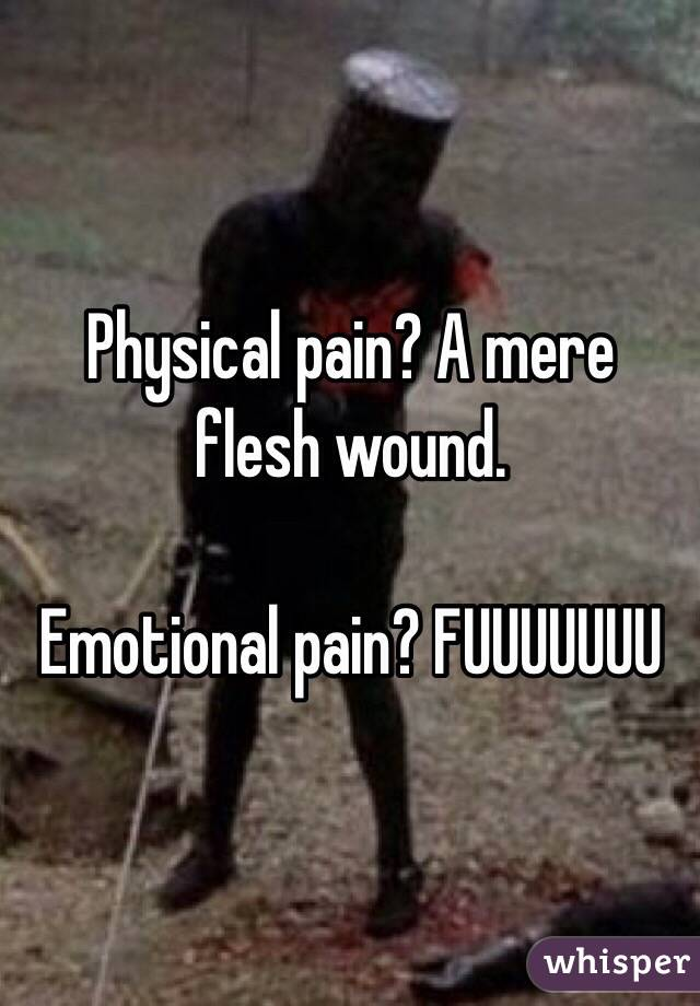 Physical pain? A mere flesh wound.   Emotional pain? FUUUUUUU