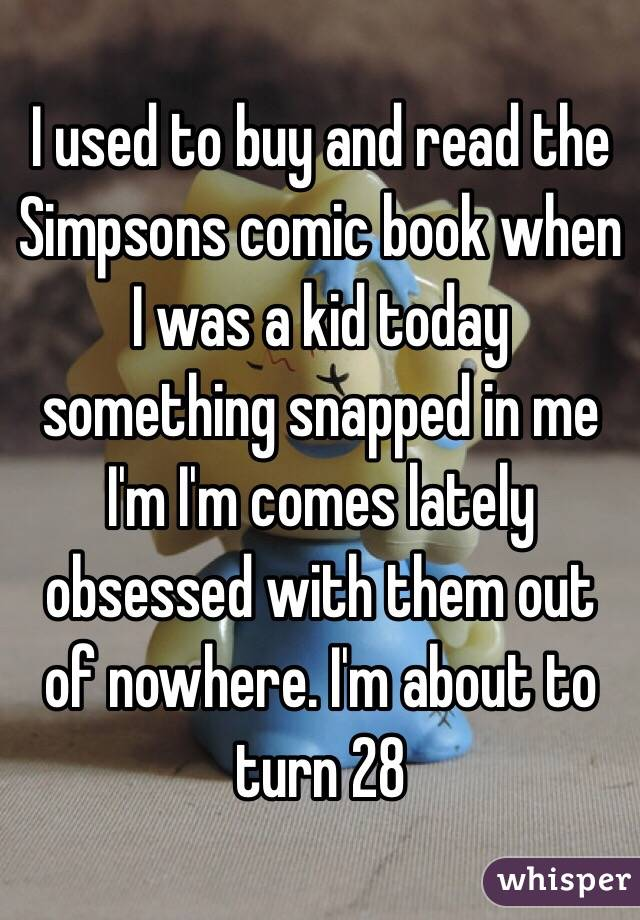 I used to buy and read the Simpsons comic book when I was a kid today something snapped in me I'm I'm comes lately obsessed with them out of nowhere. I'm about to turn 28