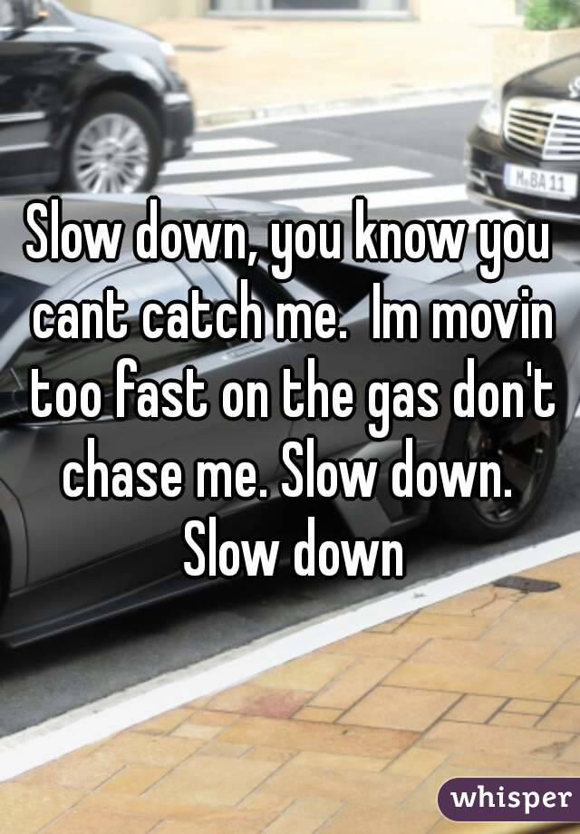 Slow down, you know you cant catch me.  Im movin too fast on the gas don't chase me. Slow down.  Slow down