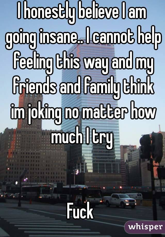 I honestly believe I am going insane.. I cannot help feeling this way and my friends and family think im joking no matter how much I try    Fuck