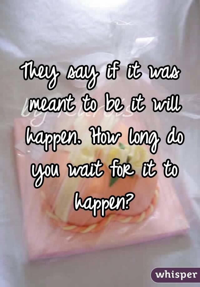 They say if it was meant to be it will happen. How long do you wait for it to happen?