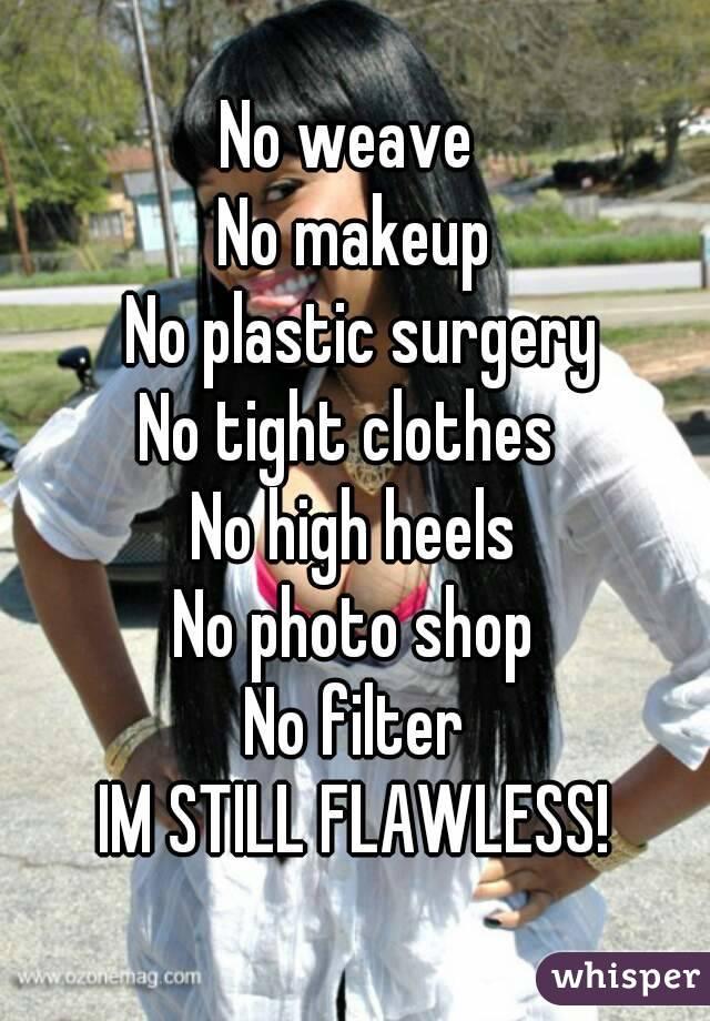 No weave  No makeup  No plastic surgery No tight clothes  No high heels No photo shop No filter IM STILL FLAWLESS!