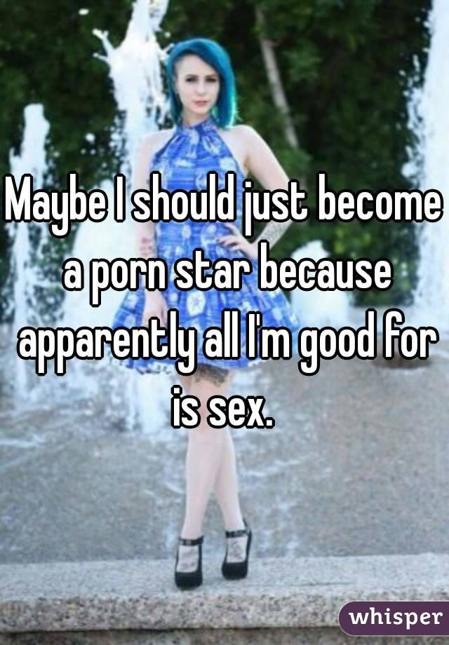 Maybe I should just become a porn star because apparently all I'm good for is sex.