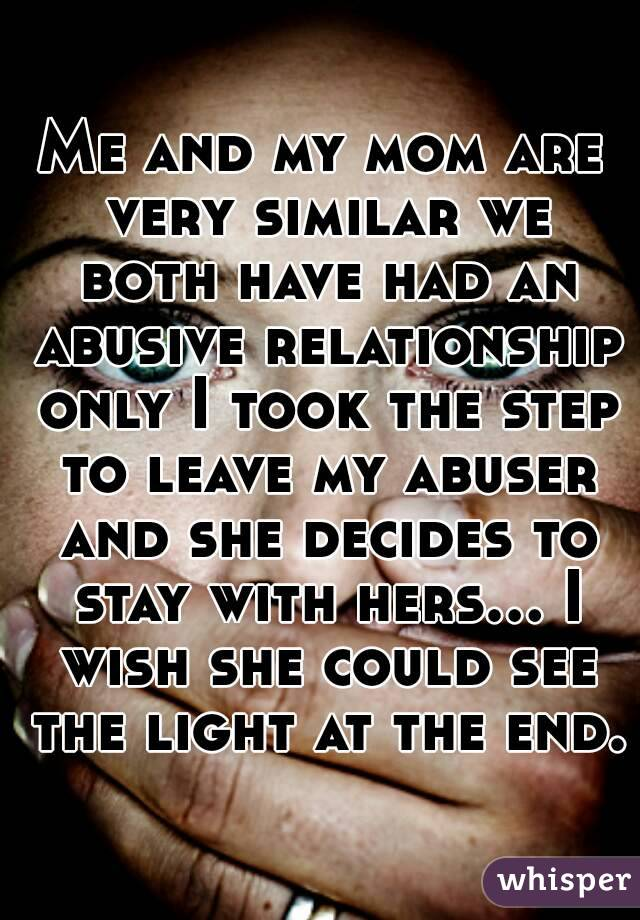 Me and my mom are very similar we both have had an abusive relationship only I took the step to leave my abuser and she decides to stay with hers... I wish she could see the light at the end.