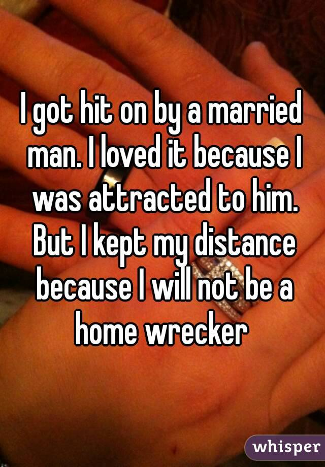 I got hit on by a married man. I loved it because I was attracted to him. But I kept my distance because I will not be a home wrecker