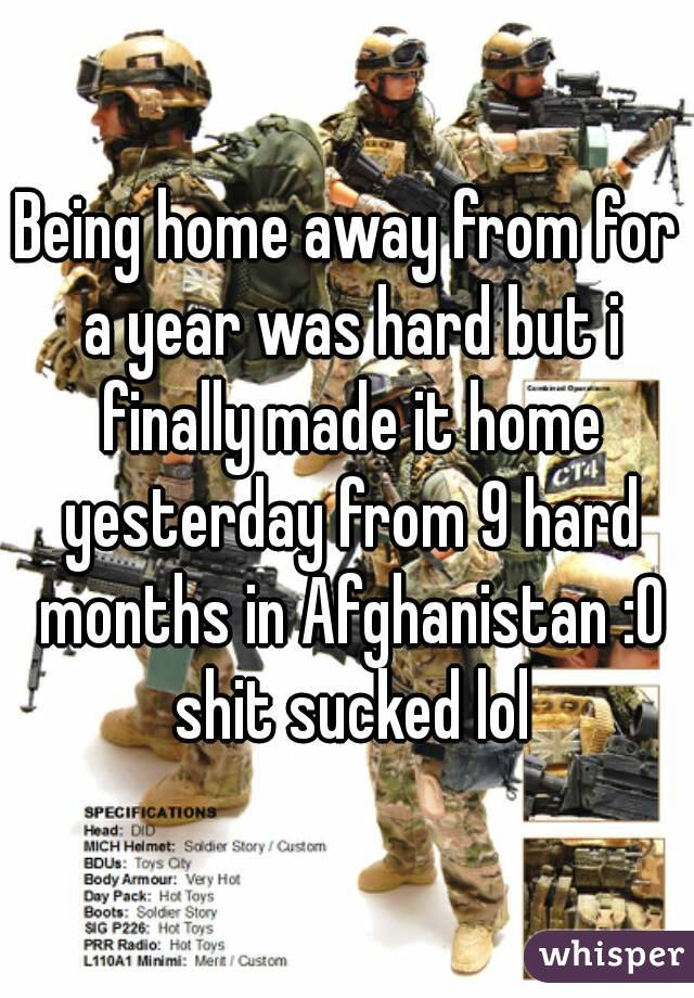 Being home away from for a year was hard but i finally made it home yesterday from 9 hard months in Afghanistan :O shit sucked lol