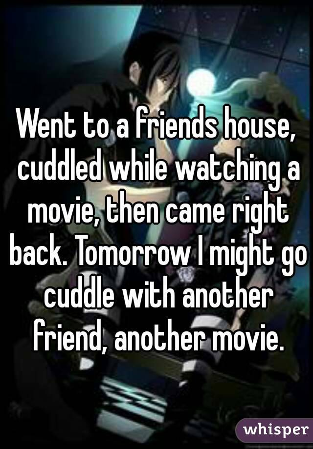 Went to a friends house, cuddled while watching a movie, then came right back. Tomorrow I might go cuddle with another friend, another movie.
