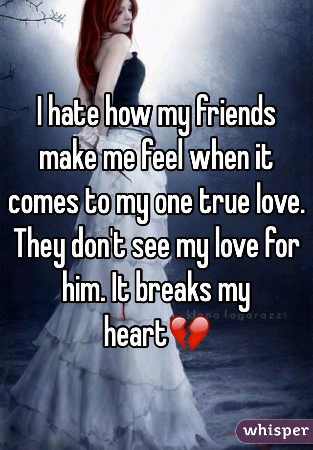 I hate how my friends make me feel when it comes to my one true love. They don't see my love for him. It breaks my heart💔