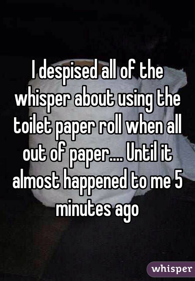 I despised all of the whisper about using the toilet paper roll when all out of paper.... Until it almost happened to me 5 minutes ago