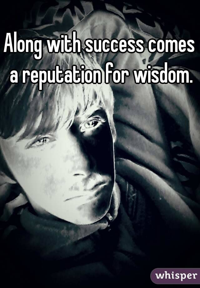 Along with success comes a reputation for wisdom.