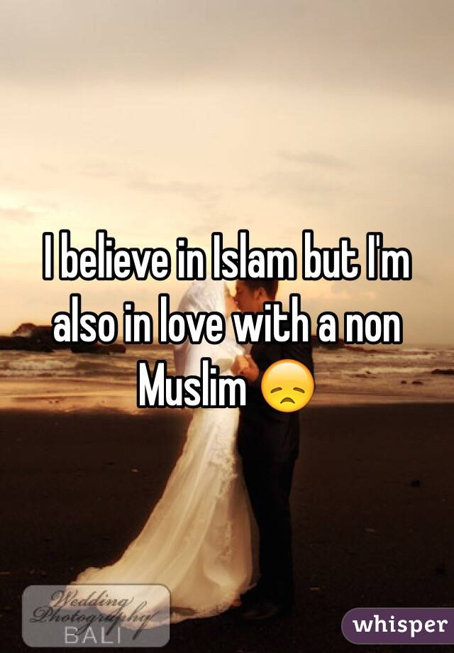 I believe in Islam but I'm also in love with a non Muslim 😞