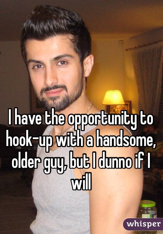 I have the opportunity to hook-up with a handsome, older guy, but I dunno if I will