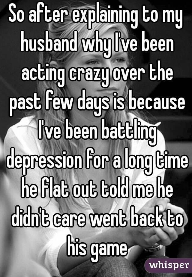 So after explaining to my husband why I've been acting crazy over the past few days is because I've been battling depression for a long time he flat out told me he didn't care went back to his game
