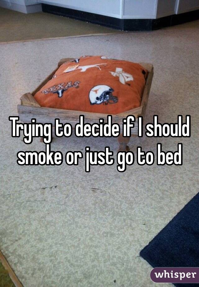 Trying to decide if I should smoke or just go to bed