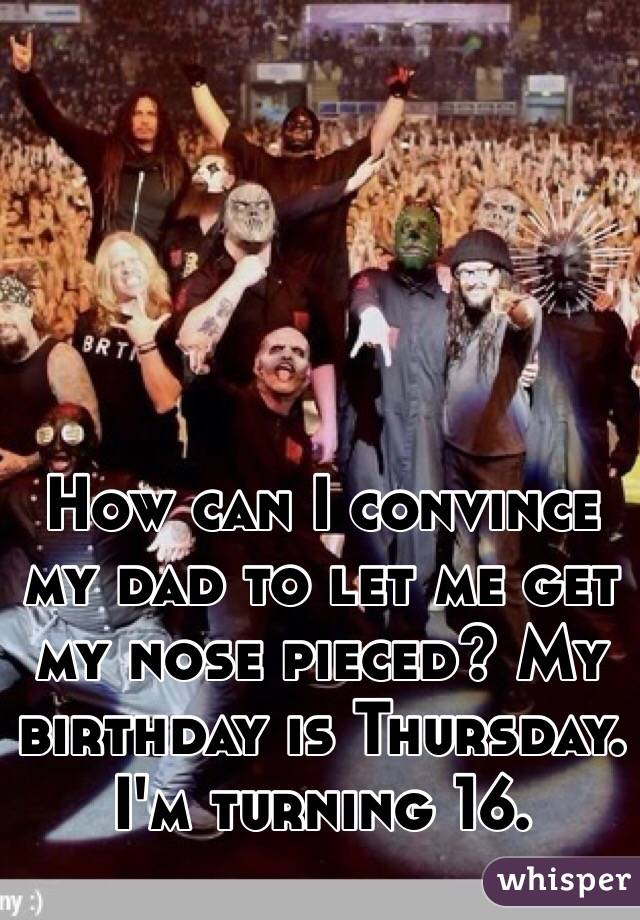 How can I convince my dad to let me get my nose pieced? My birthday is Thursday. I'm turning 16.