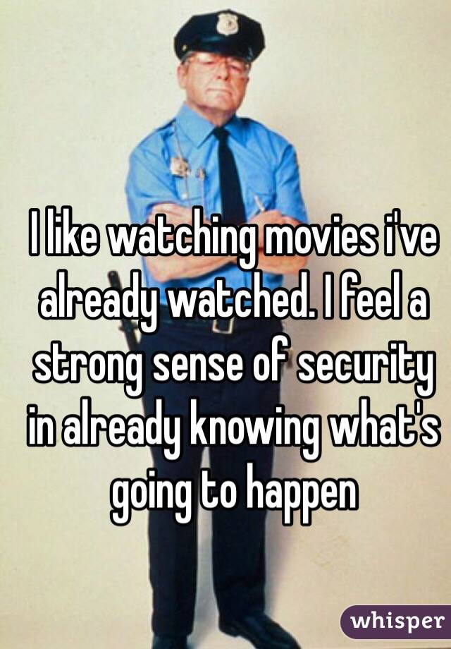 I like watching movies i've already watched. I feel a strong sense of security in already knowing what's going to happen