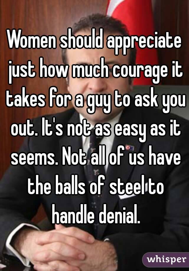 Women should appreciate just how much courage it takes for a guy to ask you out. It's not as easy as it seems. Not all of us have the balls of steel to handle denial.