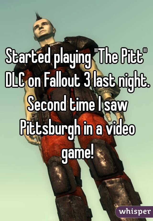 "Started playing ""The Pitt"" DLC on Fallout 3 last night. Second time I saw Pittsburgh in a video game!"