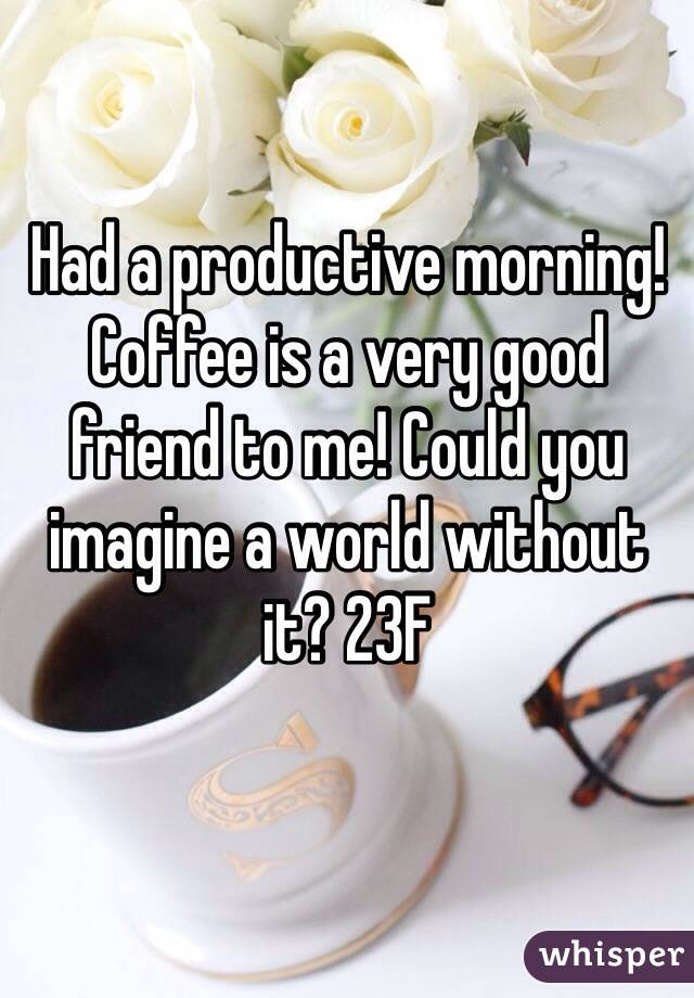 Had a productive morning! Coffee is a very good friend to me! Could you imagine a world without it? 23F