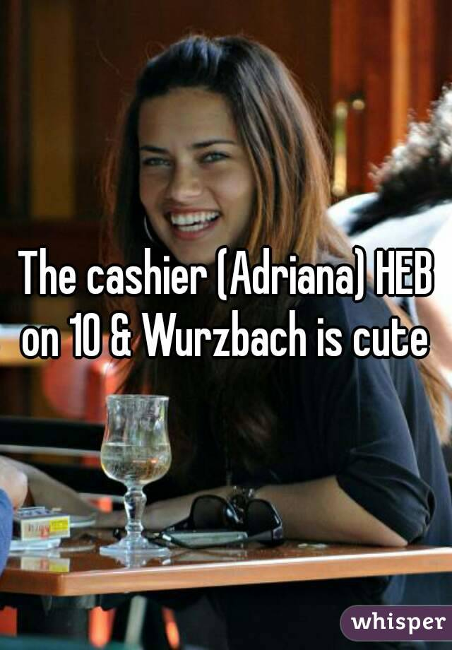 The cashier (Adriana) HEB on 10 & Wurzbach is cute - Whisper