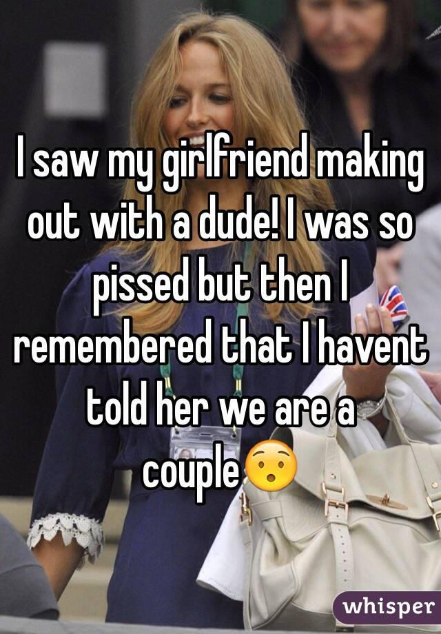 I saw my girlfriend making out with a dude! I was so pissed but then I remembered that I havent told her we are a couple