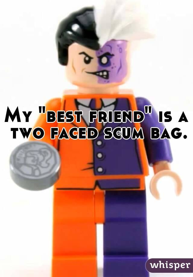 """My """"best friend"""" is a two faced scum bag."""